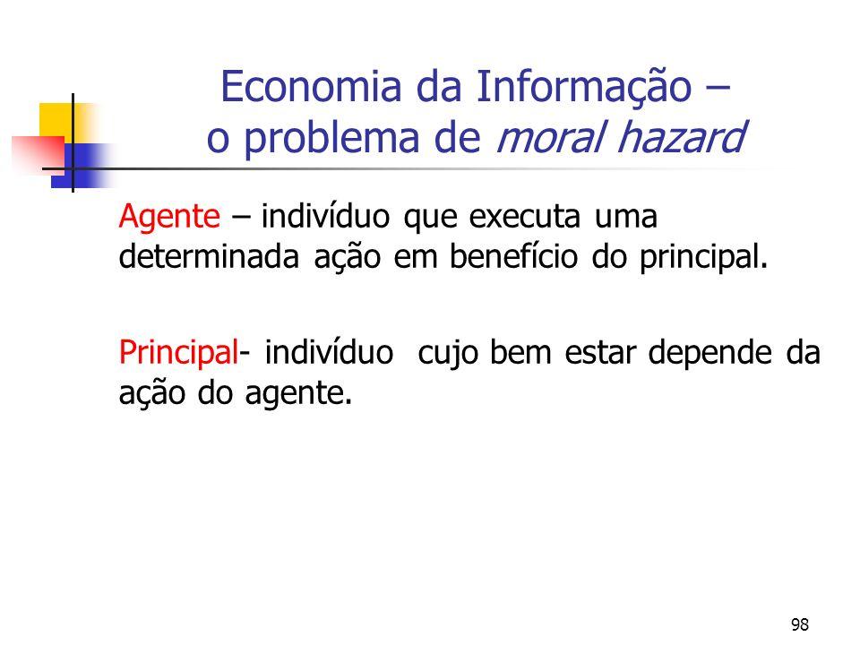 98 Economia da Informação – o problema de moral hazard Agente – indivíduo que executa uma determinada ação em benefício do principal. Principal- indiv