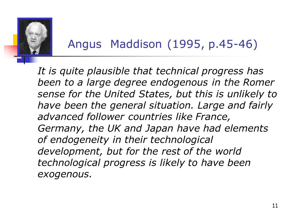 11 Angus Maddison (1995, p.45-46) It is quite plausible that technical progress has been to a large degree endogenous in the Romer sense for the Unite