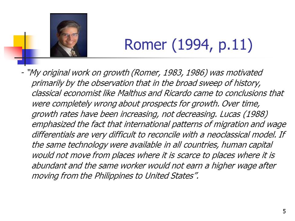 5 Romer (1994, p.11) - My original work on growth (Romer, 1983, 1986) was motivated primarily by the observation that in the broad sweep of history, c