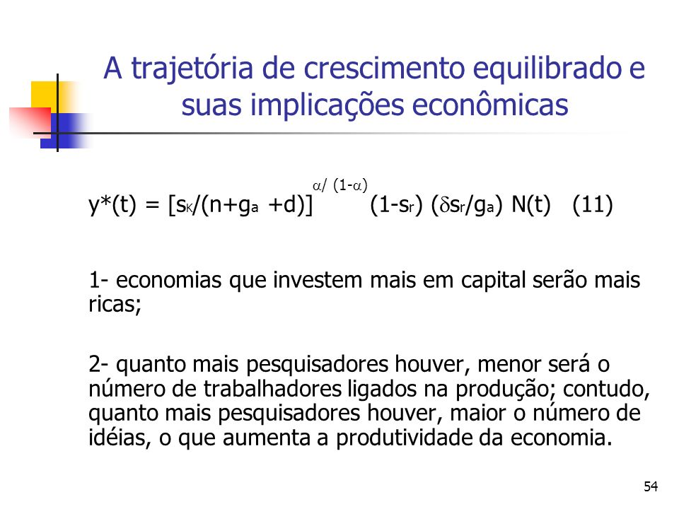 54 A trajetória de crescimento equilibrado e suas implicações econômicas / (1- ) y*(t) = [s K /(n+g a +d)] (1-s r ) ( s r /g a ) N(t) (11) 1- economia