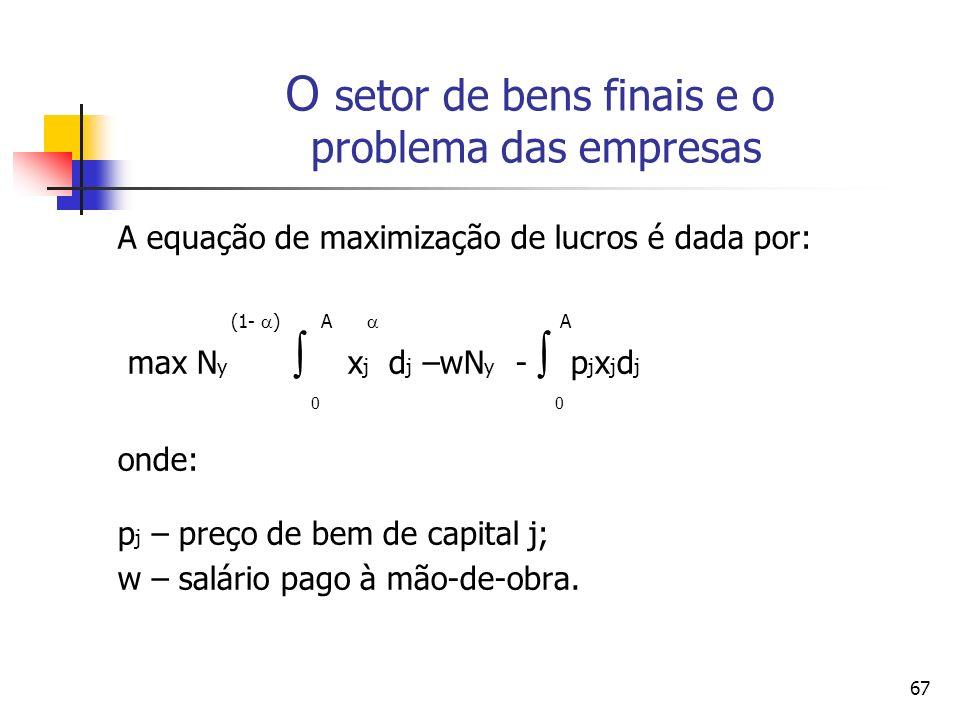 67 A equação de maximização de lucros é dada por: (1- ) A A max N y x j d j –wN y - p j x j d j 0 0 onde: p j – preço de bem de capital j; w – salário