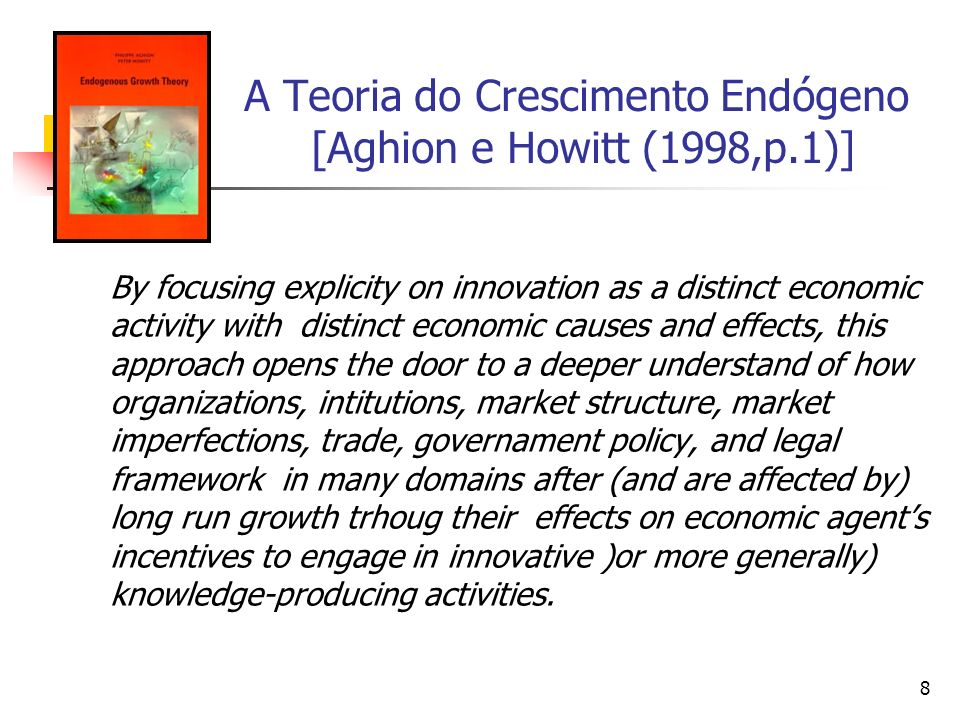 8 A Teoria do Crescimento Endógeno [Aghion e Howitt (1998,p.1)] By focusing explicity on innovation as a distinct economic activity with distinct econ