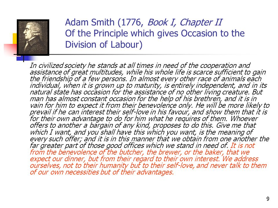 9 Adam Smith (1776, Book I, Chapter II Of the Principle which gives Occasion to the Division of Labour) In civilized society he stands at all times in