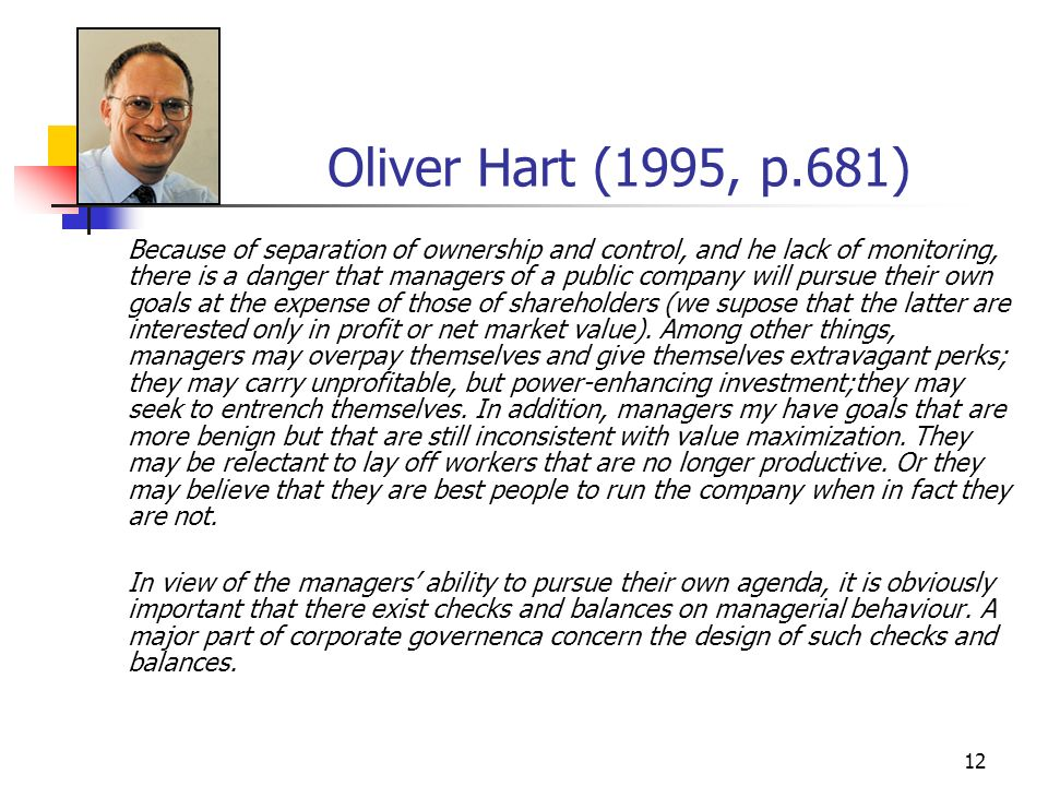 12 Oliver Hart (1995, p.681) Because of separation of ownership and control, and he lack of monitoring, there is a danger that managers of a public co