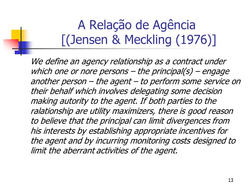 13 A Relação de Agência [(Jensen & Meckling (1976)] We define an agency relationship as a contract under which one or nore persons – the principal(s)