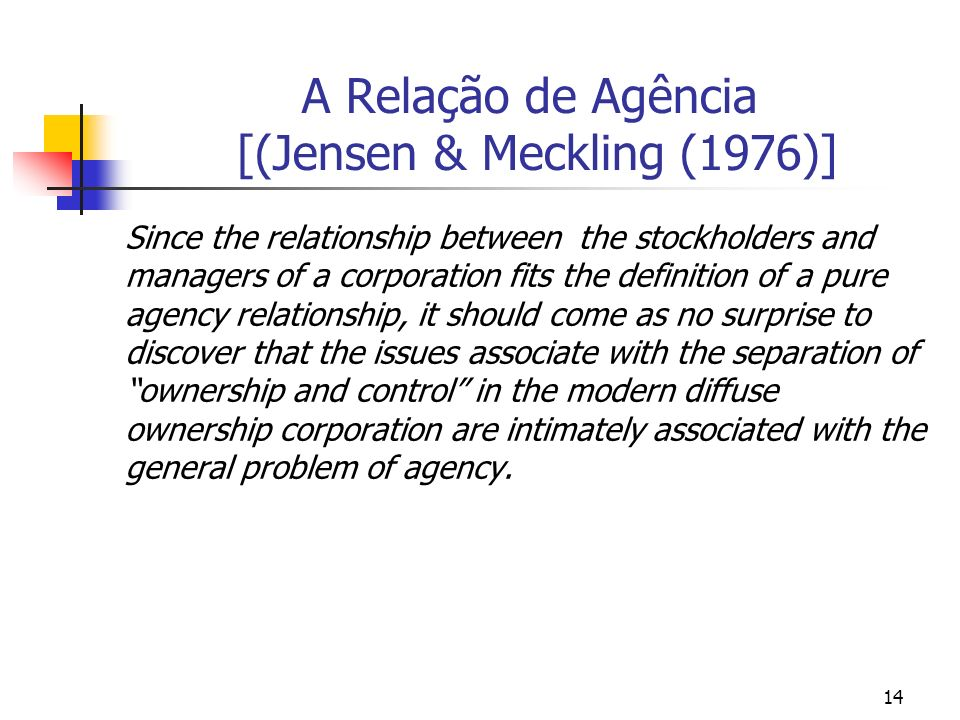 14 A Relação de Agência [(Jensen & Meckling (1976)] Since the relationship between the stockholders and managers of a corporation fits the definition