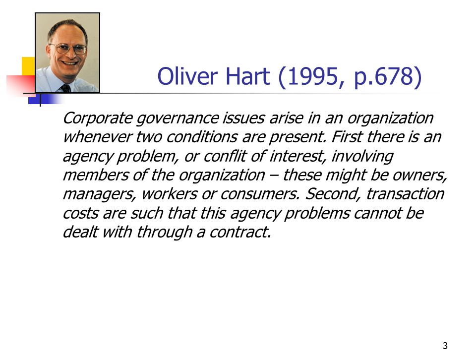 3 Oliver Hart (1995, p.678) Corporate governance issues arise in an organization whenever two conditions are present. First there is an agency problem