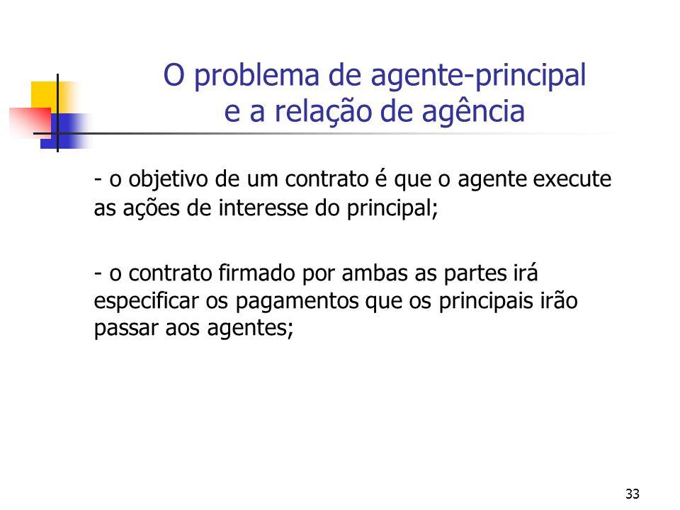 33 O problema de agente-principal e a relação de agência - o objetivo de um contrato é que o agente execute as ações de interesse do principal; - o contrato firmado por ambas as partes irá especificar os pagamentos que os principais irão passar aos agentes;