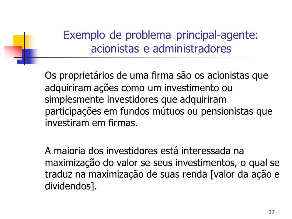 37 Exemplo de problema principal-agente: acionistas e administradores Os proprietários de uma firma são os acionistas que adquiriram ações como um investimento ou simplesmente investidores que adquiriram participações em fundos mútuos ou pensionistas que investiram em firmas.