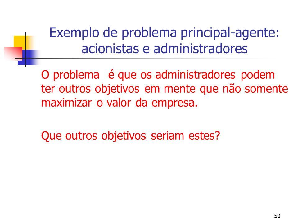 50 Exemplo de problema principal-agente: acionistas e administradores O problema é que os administradores podem ter outros objetivos em mente que não somente maximizar o valor da empresa.