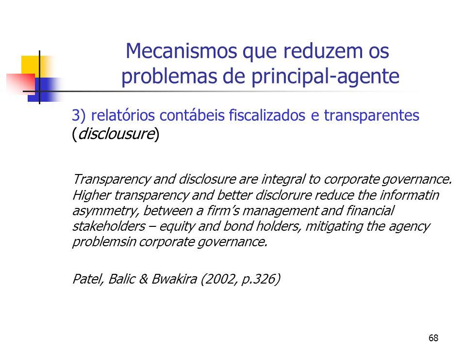 68 Mecanismos que reduzem os problemas de principal-agente 3) relatórios contábeis fiscalizados e transparentes (disclousure) Transparency and disclosure are integral to corporate governance.