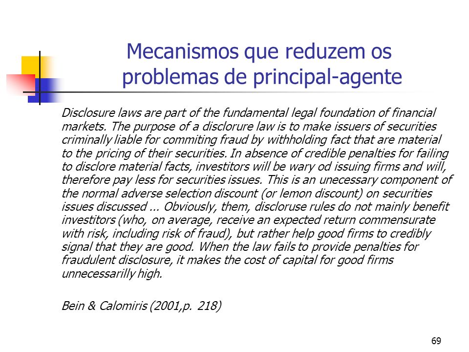 69 Mecanismos que reduzem os problemas de principal-agente Disclosure laws are part of the fundamental legal foundation of financial markets. The purp