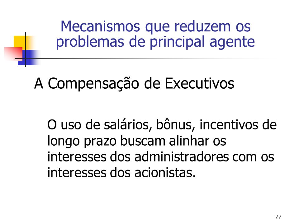 77 Mecanismos que reduzem os problemas de principal agente A Compensação de Executivos O uso de salários, bônus, incentivos de longo prazo buscam alinhar os interesses dos administradores com os interesses dos acionistas.