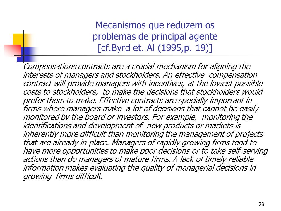 78 Mecanismos que reduzem os problemas de principal agente [cf.Byrd et. Al (1995,p. 19)] Compensations contracts are a crucial mechanism for aligning