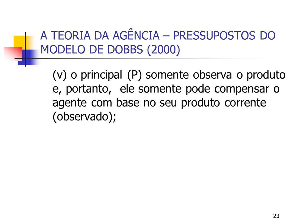23 A TEORIA DA AGÊNCIA – PRESSUPOSTOS DO MODELO DE DOBBS (2000) (v) o principal (P) somente observa o produto e, portanto, ele somente pode compensar