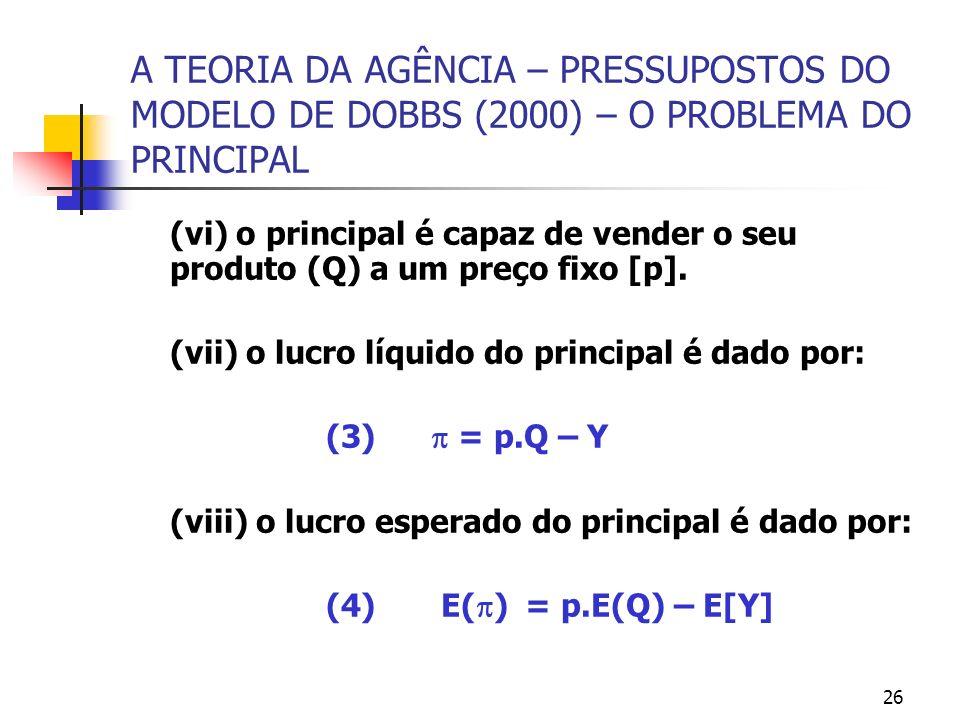 26 A TEORIA DA AGÊNCIA – PRESSUPOSTOS DO MODELO DE DOBBS (2000) – O PROBLEMA DO PRINCIPAL (vi) o principal é capaz de vender o seu produto (Q) a um pr