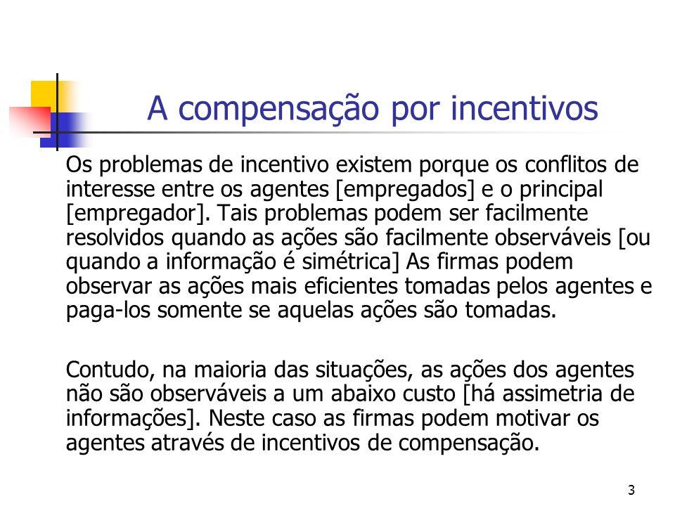 4 A compensação por incentivos Os problemas de incentivo surgem porque a maioria dos custos de exercer o esforço são incorridos pelos empregados [agentes], enquanto que a maioria dos ganhos vai para os empregadores [principal].