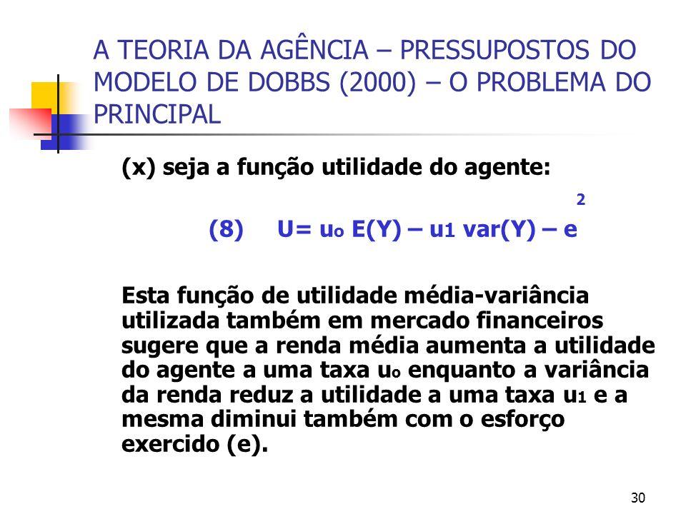 30 A TEORIA DA AGÊNCIA – PRESSUPOSTOS DO MODELO DE DOBBS (2000) – O PROBLEMA DO PRINCIPAL (x) seja a função utilidade do agente: 2 (8) U= u o E(Y) – u