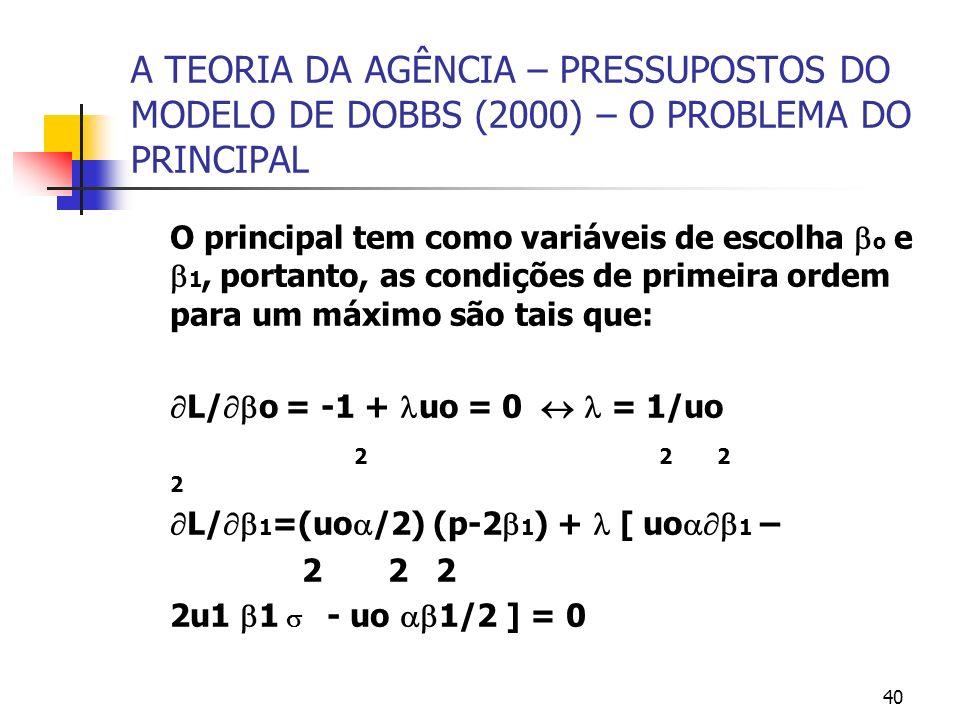 40 A TEORIA DA AGÊNCIA – PRESSUPOSTOS DO MODELO DE DOBBS (2000) – O PROBLEMA DO PRINCIPAL O principal tem como variáveis de escolha o e 1, portanto, a