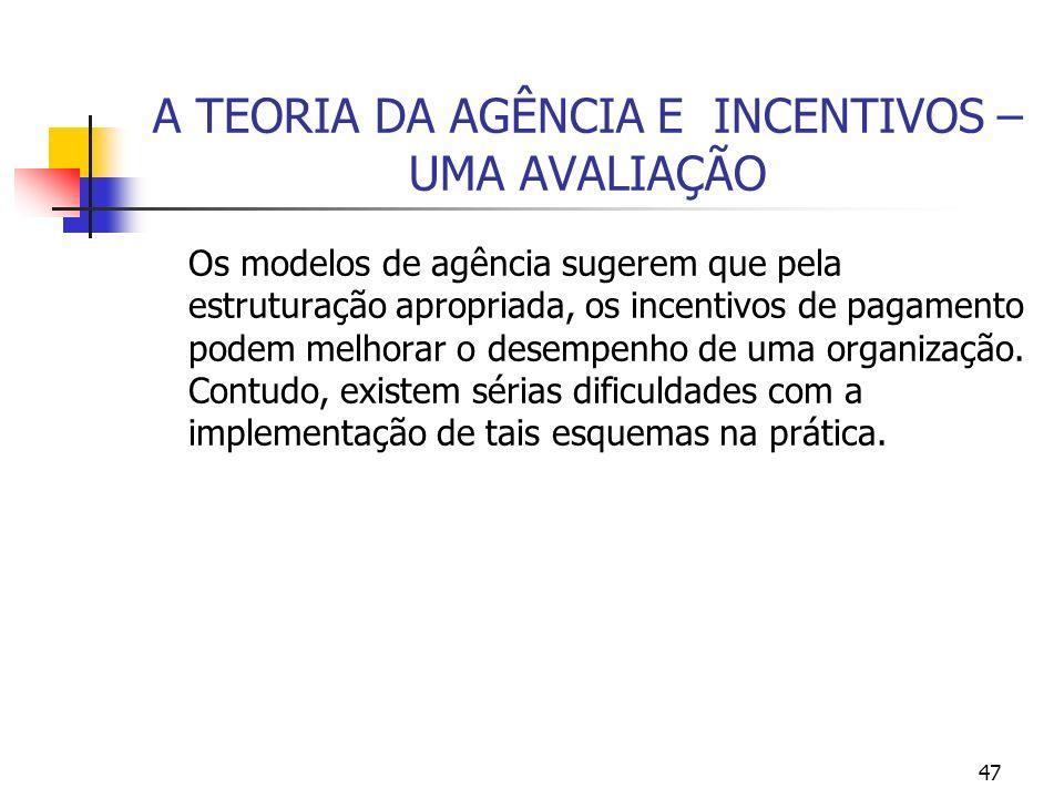 47 A TEORIA DA AGÊNCIA E INCENTIVOS – UMA AVALIAÇÃO Os modelos de agência sugerem que pela estruturação apropriada, os incentivos de pagamento podem m