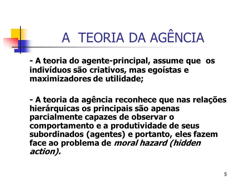 5 A TEORIA DA AGÊNCIA - A teoria do agente-principal, assume que os indivíduos são criativos, mas egoístas e maximizadores de utilidade; - A teoria da