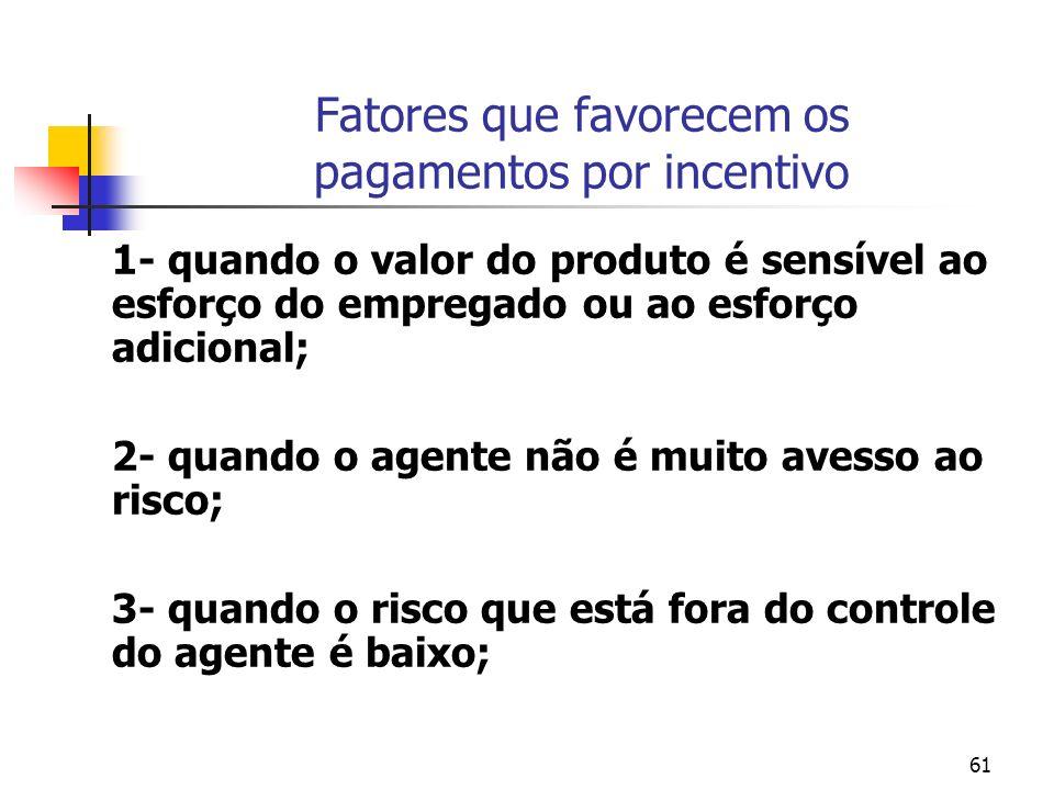 61 Fatores que favorecem os pagamentos por incentivo 1- quando o valor do produto é sensível ao esforço do empregado ou ao esforço adicional; 2- quand