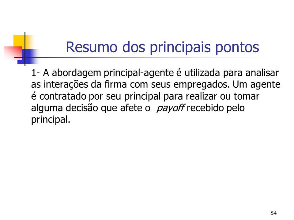 84 Resumo dos principais pontos 1- A abordagem principal-agente é utilizada para analisar as interações da firma com seus empregados. Um agente é cont