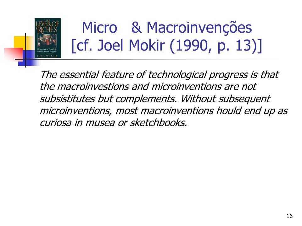 16 Micro & Macroinvenções [cf. Joel Mokir (1990, p. 13)] The essential feature of technological progress is that the macroinvestions and microinventio