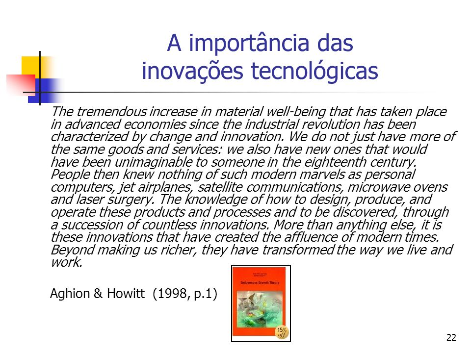 22 A importância das inovações tecnológicas The tremendous increase in material well-being that has taken place in advanced economies since the industrial revolution has been characterized by change and innovation.