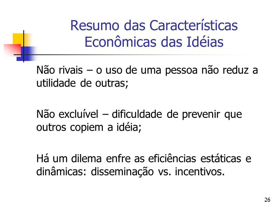 26 Resumo das Características Econômicas das Idéias Não rivais – o uso de uma pessoa não reduz a utilidade de outras; Não excluível – dificuldade de p