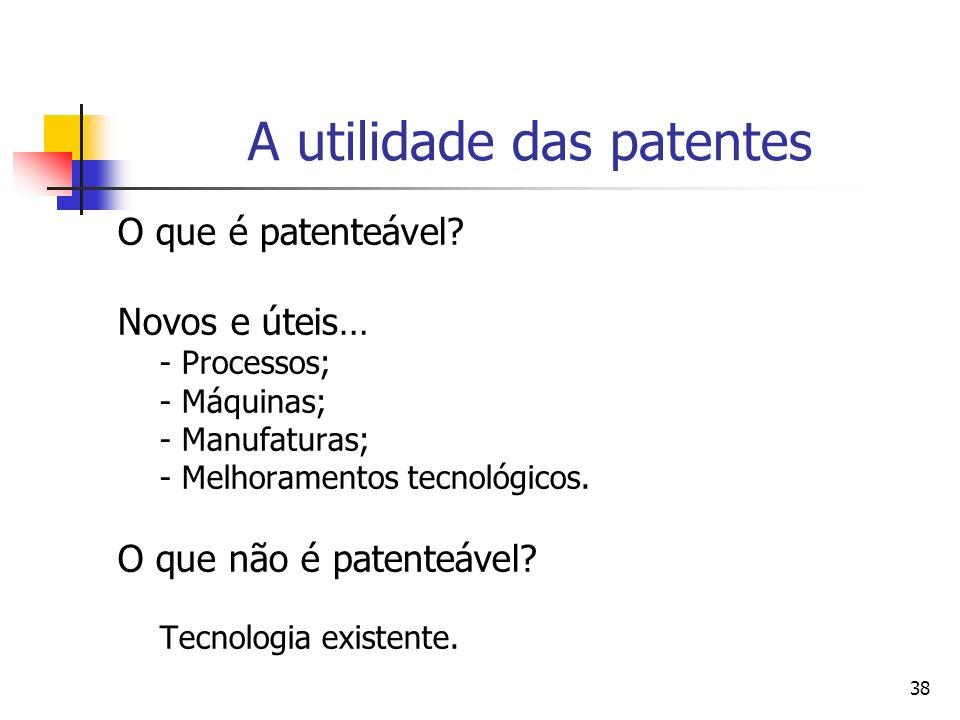 38 A utilidade das patentes O que é patenteável? Novos e úteis… - Processos; - Máquinas; - Manufaturas; - Melhoramentos tecnológicos. O que não é pate