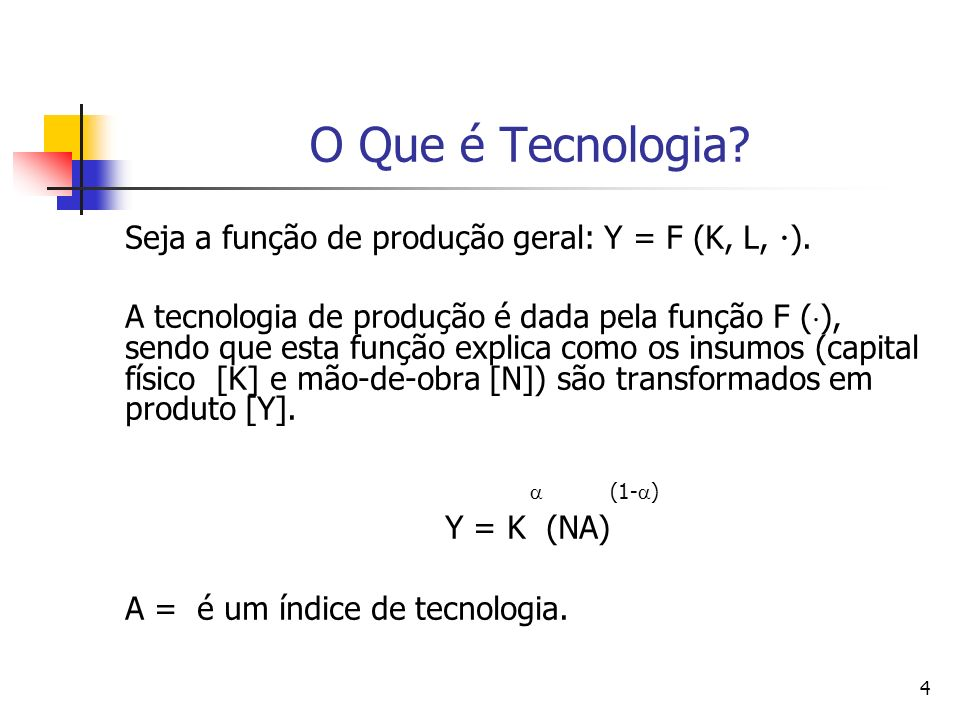 4 O Que é Tecnologia? Seja a função de produção geral: Y = F (K, L, ). A tecnologia de produção é dada pela função F ( ), sendo que esta função explic
