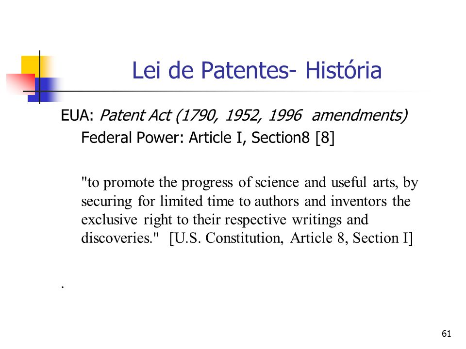 61 Lei de Patentes- História EUA: Patent Act (1790, 1952, 1996 amendments) Federal Power: Article I, Section8 [8] to promote the progress of science and useful arts, by securing for limited time to authors and inventors the exclusive right to their respective writings and discoveries. [U.S.