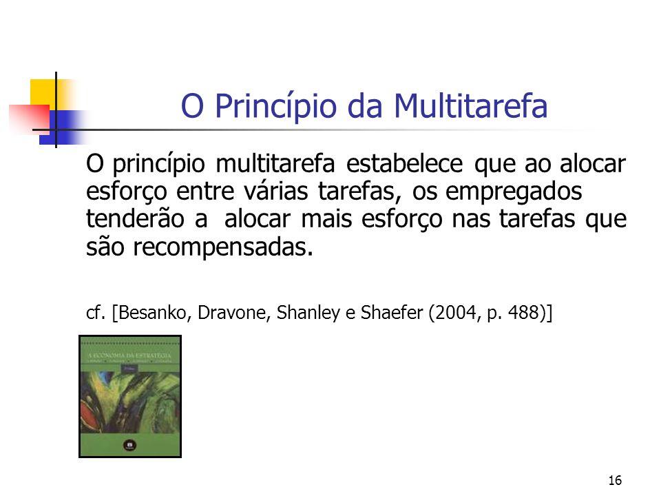 16 O Princípio da Multitarefa O princípio multitarefa estabelece que ao alocar esforço entre várias tarefas, os empregados tenderão a alocar mais esforço nas tarefas que são recompensadas.