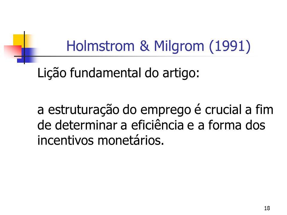 18 Holmstrom & Milgrom (1991) Lição fundamental do artigo: a estruturação do emprego é crucial a fim de determinar a eficiência e a forma dos incentivos monetários.