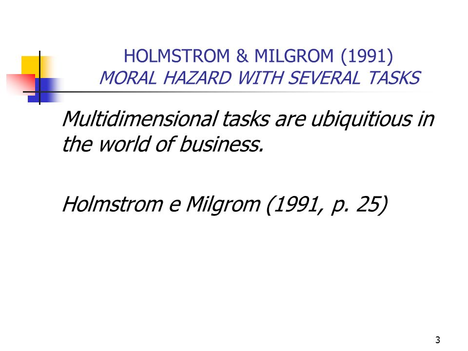 3 HOLMSTROM & MILGROM (1991) MORAL HAZARD WITH SEVERAL TASKS Multidimensional tasks are ubiquitious in the world of business. Holmstrom e Milgrom (199