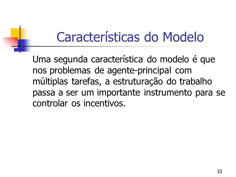 33 Características do Modelo Uma segunda característica do modelo é que nos problemas de agente-principal com múltiplas tarefas, a estruturação do trabalho passa a ser um importante instrumento para se controlar os incentivos.