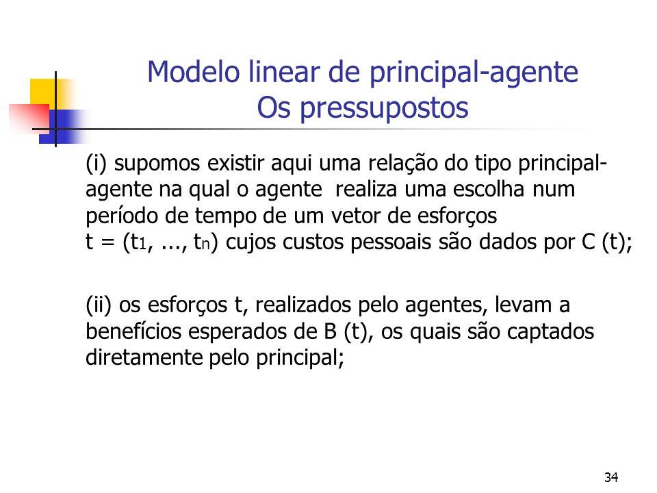 34 Modelo linear de principal-agente Os pressupostos (i) supomos existir aqui uma relação do tipo principal- agente na qual o agente realiza uma escolha num período de tempo de um vetor de esforços t = (t 1,..., t n ) cujos custos pessoais são dados por C (t); (ii) os esforços t, realizados pelo agentes, levam a benefícios esperados de B (t), os quais são captados diretamente pelo principal;
