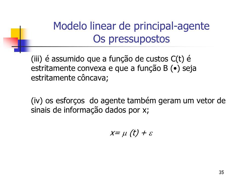 35 Modelo linear de principal-agente Os pressupostos (iii) é assumido que a função de custos C(t) é estritamente convexa e que a função B () seja estritamente côncava; (iv) os esforços do agente também geram um vetor de sinais de informação dados por x; x= (t) +