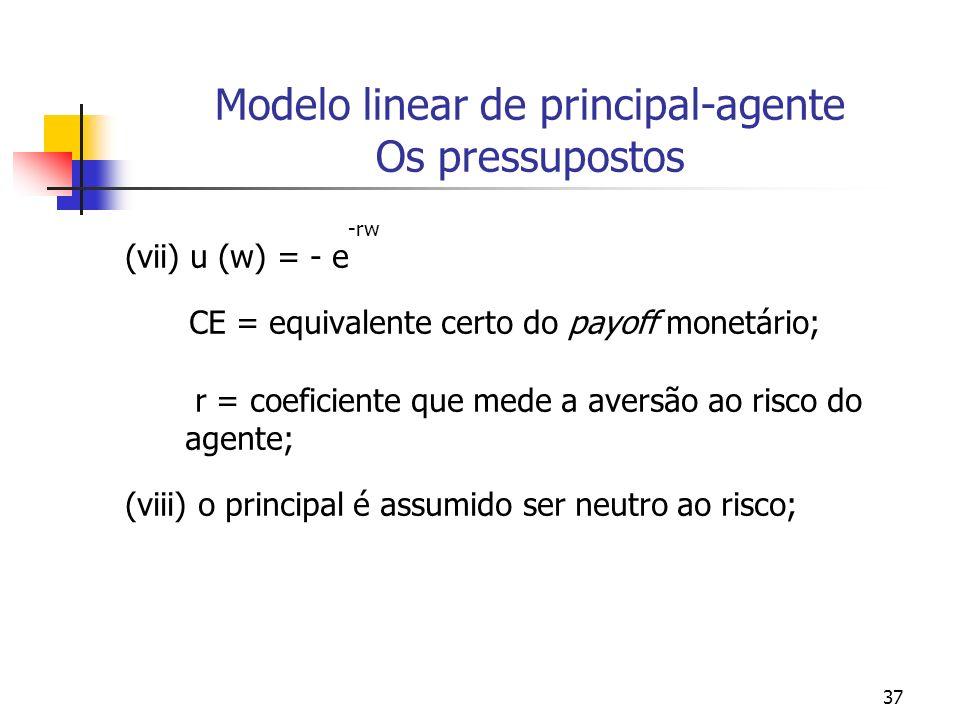 37 Modelo linear de principal-agente Os pressupostos -rw (vii) u (w) = - e CE = equivalente certo do payoff monetário; r = coeficiente que mede a aversão ao risco do agente; (viii) o principal é assumido ser neutro ao risco;