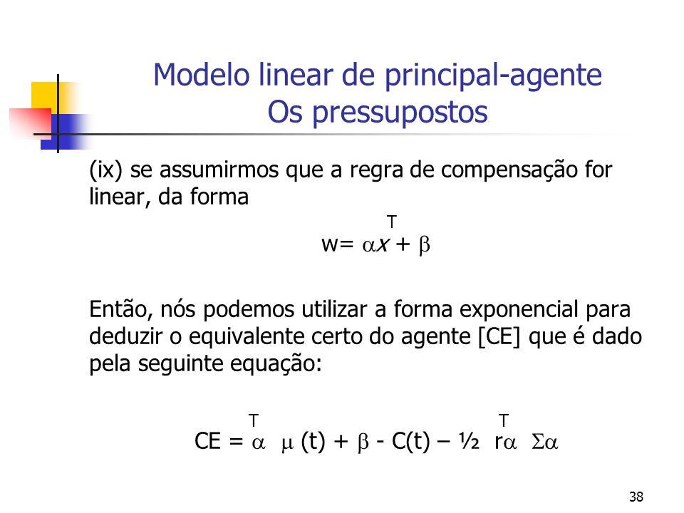 38 Modelo linear de principal-agente Os pressupostos (ix) se assumirmos que a regra de compensação for linear, da forma T w= x + Então, nós podemos utilizar a forma exponencial para deduzir o equivalente certo do agente [CE] que é dado pela seguinte equação: T T CE = (t) + - C(t) – ½ r