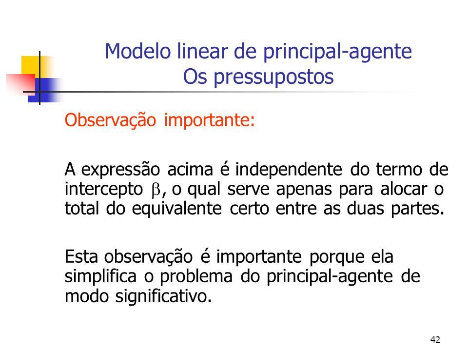 42 Modelo linear de principal-agente Os pressupostos Observação importante: A expressão acima é independente do termo de intercepto, o qual serve apenas para alocar o total do equivalente certo entre as duas partes.
