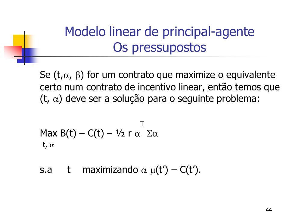 44 Modelo linear de principal-agente Os pressupostos Se (t,, ) for um contrato que maximize o equivalente certo num contrato de incentivo linear, então temos que (t, ) deve ser a solução para o seguinte problema: T Max B(t) – C(t) – ½ r t, s.a t maximizando (t) – C(t).