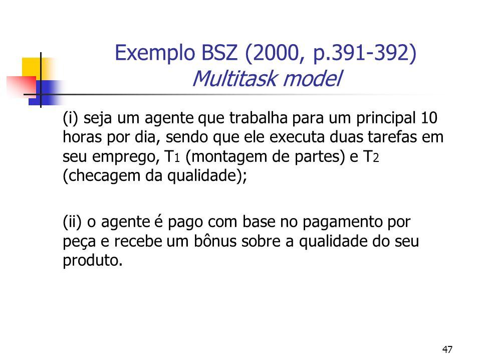 47 Exemplo BSZ (2000, p.391-392) Multitask model (i) seja um agente que trabalha para um principal 10 horas por dia, sendo que ele executa duas tarefas em seu emprego, T 1 (montagem de partes) e T 2 (checagem da qualidade); (ii) o agente é pago com base no pagamento por peça e recebe um bônus sobre a qualidade do seu produto.