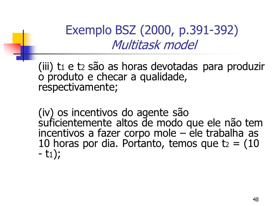 48 Exemplo BSZ (2000, p.391-392) Multitask model (iii) t 1 e t 2 são as horas devotadas para produzir o produto e checar a qualidade, respectivamente; (iv) os incentivos do agente são suficientemente altos de modo que ele não tem incentivos a fazer corpo mole – ele trabalha as 10 horas por dia.