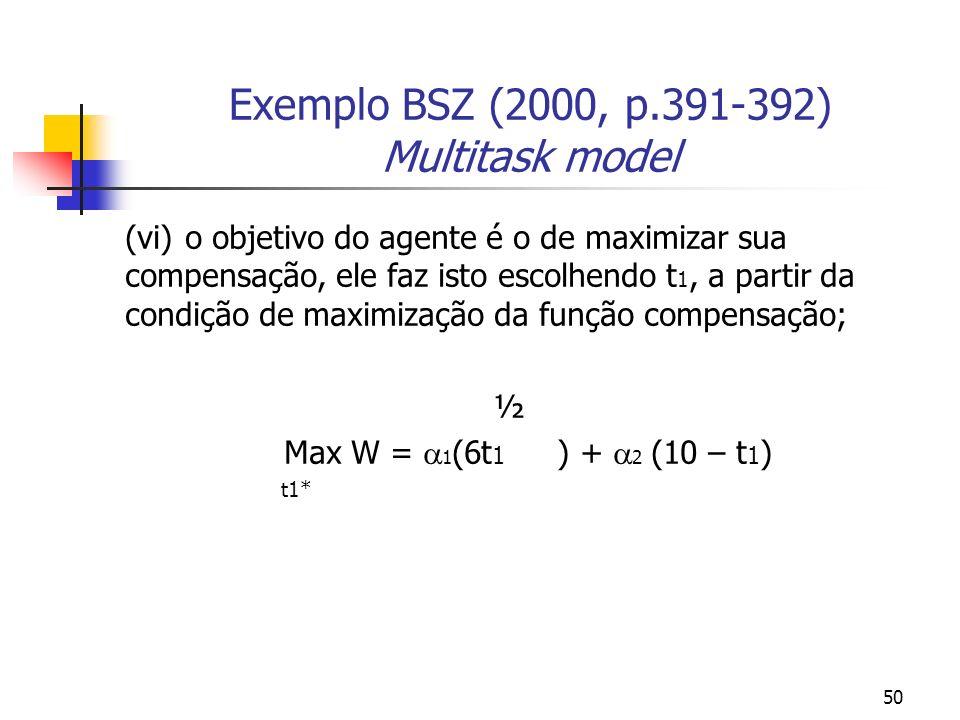 50 Exemplo BSZ (2000, p.391-392) Multitask model (vi)o objetivo do agente é o de maximizar sua compensação, ele faz isto escolhendo t 1, a partir da condição de maximização da função compensação; ½ Max W = 1 (6t 1 ) + 2 (10 – t 1 ) t1*