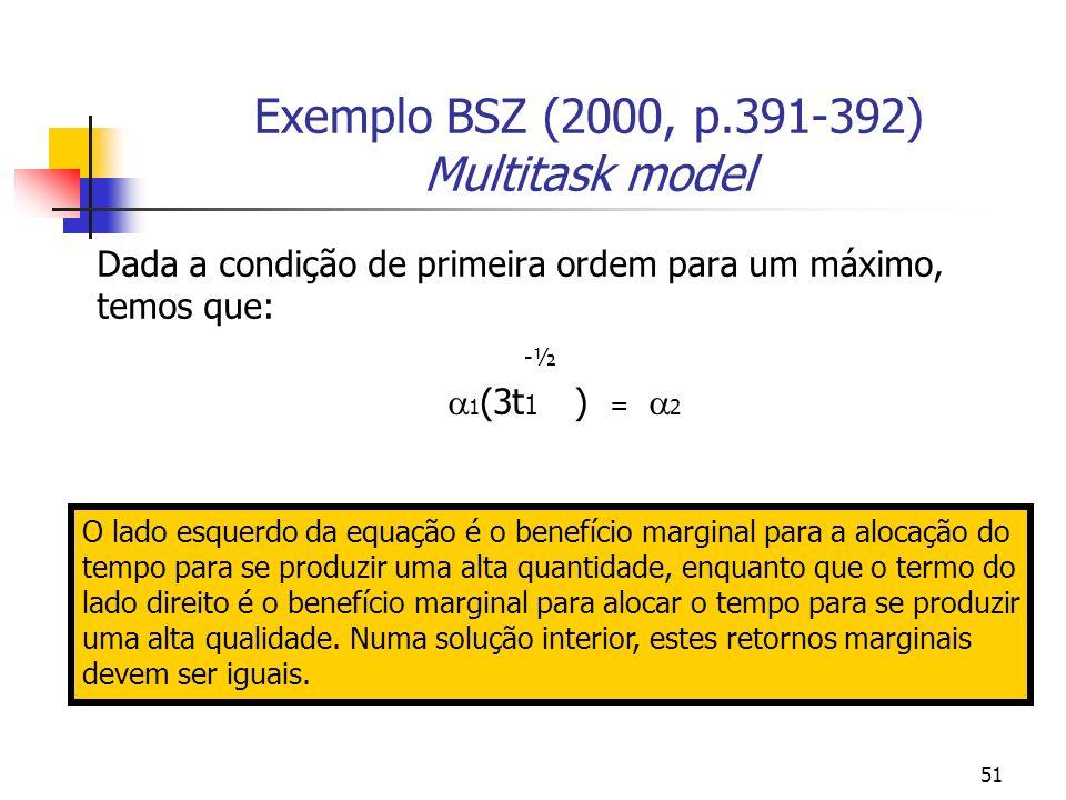 51 Exemplo BSZ (2000, p.391-392) Multitask model Dada a condição de primeira ordem para um máximo, temos que: -½ 1 (3t 1 ) = 2 O lado esquerdo da equação é o benefício marginal para a alocação do tempo para se produzir uma alta quantidade, enquanto que o termo do lado direito é o benefício marginal para alocar o tempo para se produzir uma alta qualidade.