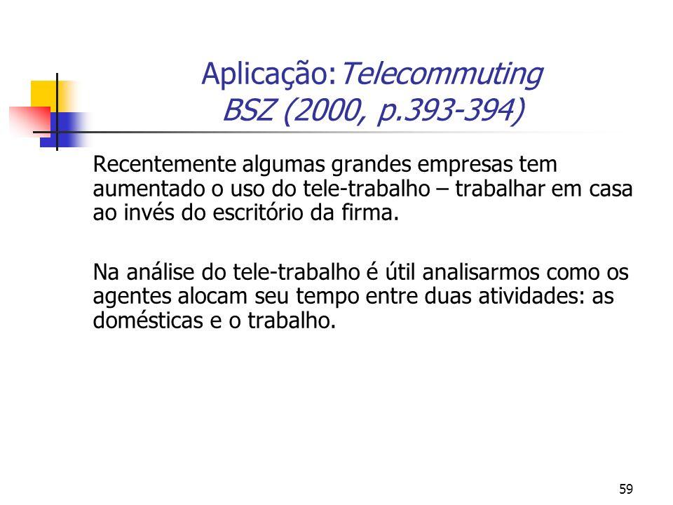 59 Aplicação:Telecommuting BSZ (2000, p.393-394) Recentemente algumas grandes empresas tem aumentado o uso do tele-trabalho – trabalhar em casa ao invés do escritório da firma.
