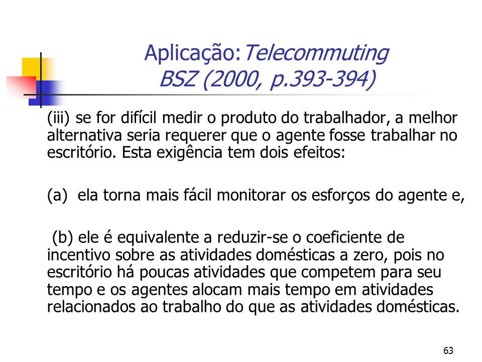 63 Aplicação:Telecommuting BSZ (2000, p.393-394) (iii) se for difícil medir o produto do trabalhador, a melhor alternativa seria requerer que o agente fosse trabalhar no escritório.