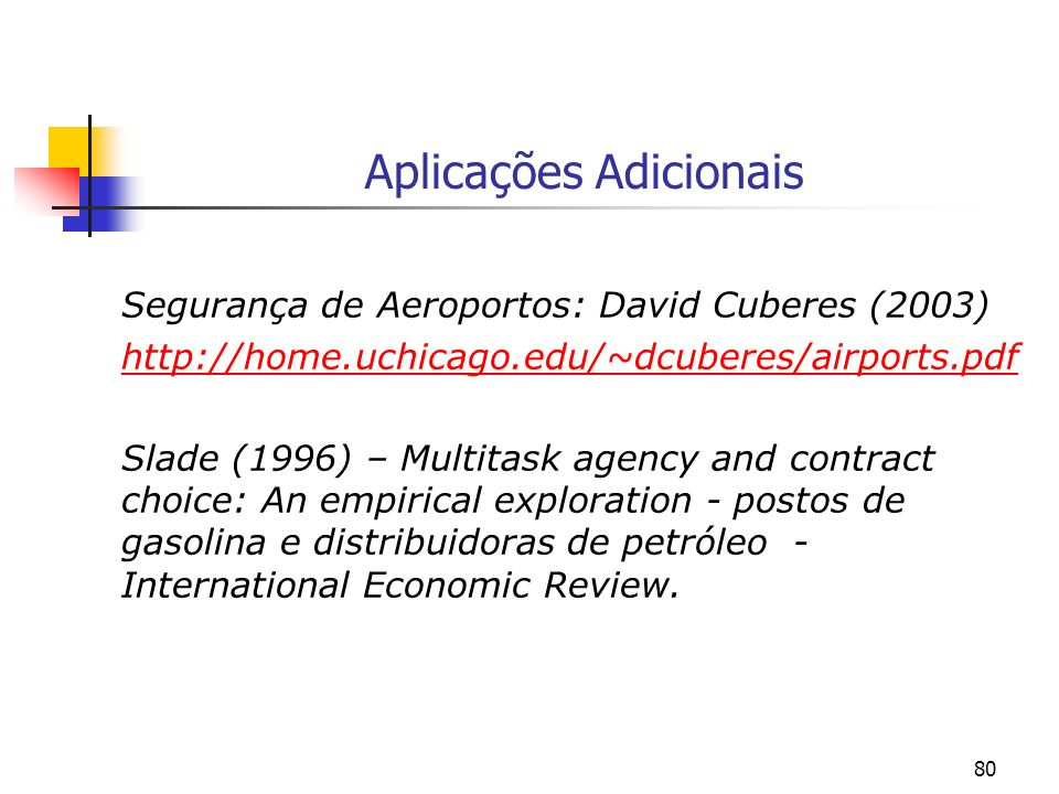 80 Aplicações Adicionais Segurança de Aeroportos: David Cuberes (2003) http://home.uchicago.edu/~dcuberes/airports.pdf Slade (1996) – Multitask agency and contract choice: An empirical exploration - postos de gasolina e distribuidoras de petróleo - International Economic Review.